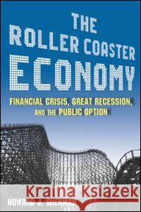The Roller Coaster Economy: Financial Crisis, Great Recession, and the Public Option: Financial Crisis, Great Recession, and the Public Option Howard J. Sherman 9780765625380 M.E. Sharpe