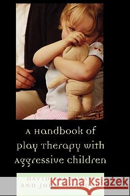 A Handbook of Play Therapy with Aggressive Children David A. Crenshaw John B. Mordock 9780765700315