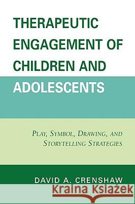 Therapeutic Engagement of Children and Adolescents: Play, Symbol, Drawing, and Storytelling Strategies David A. Crenshaw 9780765705716 Rowman & Littlefield Publishers