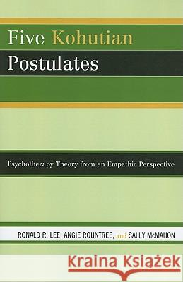 Five Kohutian Postulates: Psychotherapy Theory from an Empathic Perspective Ronald Lee 9780765706348 Jason Aronson