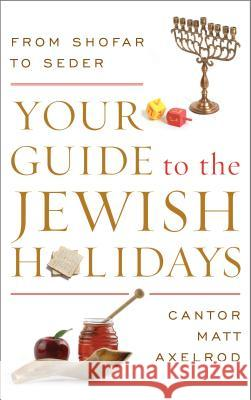 Your Guide to the Jewish Holidays: From Shofar to Seder Cantor Matt Axelrod Matt Axelrod 9780765709899