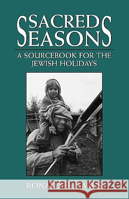 Sacred Seasons : A Sourcebook for the Jewish Holidays Ronald H. Isaacs 9780765759634