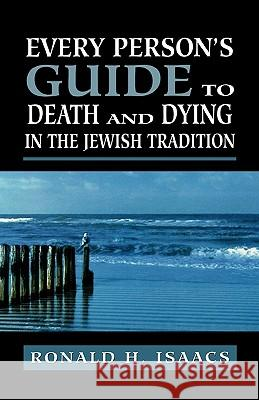 Every Person's Guide to Death and Dying in the Jewish Tradition Ronald H. Isaacs 9780765760289 Jason Aronson