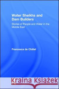 Water Sheikhs and Dam Builders : Stories of People and Water in the Middle East Francesca d 9780765803771