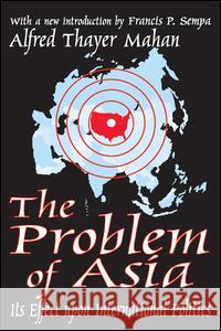 The Problem of Asia: Its Effect Upon International Politics Alfred Thayer Mahan Francis P. Sempa 9780765805249 Transaction Publishers