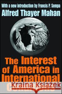 The Interest of America in International Conditions Alfred Thayer Mahan Francis P. Sempa 9780765805256 Transaction Publishers