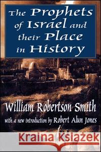 The Prophets of Israel and Their Place in History William Robertson Smith Robert Alun Jones W. Robertson Smith 9780765807489