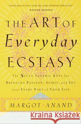 The Art of Everyday Ecstasy Margot Anand 9780767901994