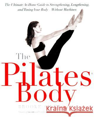 The Pilates Body: The Ultimate At-Home Guide to Strengthening, Lengthening, and Toning Your Body--Without Machines Brooke Siler Christy Turlington 9780767903967