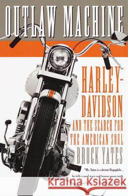 Outlaw Machine: Harley-Davidson and the Search for the American Soul Brock Yates 9780767905169 Broadway Books