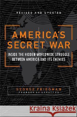 America's Secret War: Inside the Hidden Worldwide Struggle Between the United States and Its Enemies George Friedman 9780767917858