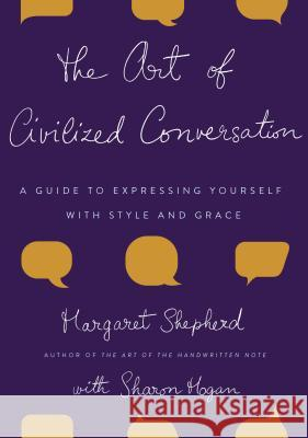 The Art of Civilized Conversation: A Guide to Expressing Yourself with Style and Grace Margaret Shepherd Penny Carter Sharon Hogan 9780767921695