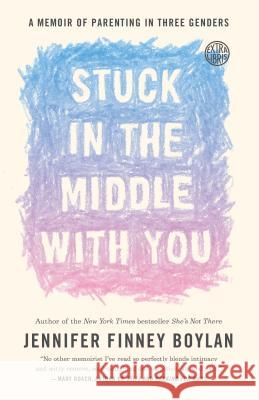 Stuck in the Middle with You: A Memoir of Parenting in Three Genders Jennifer Finney Boylan Anna Quindlen 9780767921770