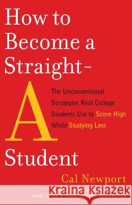 How to Become a Straight-A Student: The Unconventional Strategies Real College Students Use to Score High While Studying Less Cal Newport 9780767922715