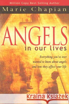 Angels in Our Lives: Everything You've Always Wanted to Know about Angels and How They Affect Your Life Marie Chapian 9780768423709