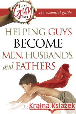It's a Guy Thing: The Essential Guide: Helping Guys Become Men, Husbands, and Fathers John King 9780768423716