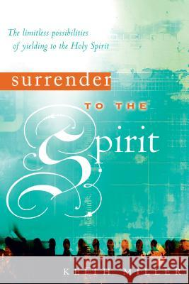 Surrender to the Spirit: The Limitless Possibilities of Yielding to the Holy Spirit Keith Miller 9780768423877