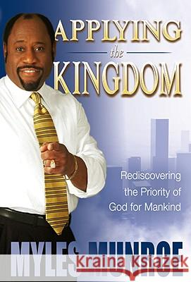 Applying the Kingdom: Rediscovering the Priority of God for Mankind Myles Munroe 9780768424898
