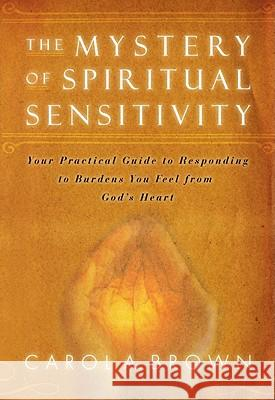 The Mystery of Spiritual Sensitivity: Your Practical Guide to Responding to Burdens You Feel from God's Heart Carol Brown 9780768425925
