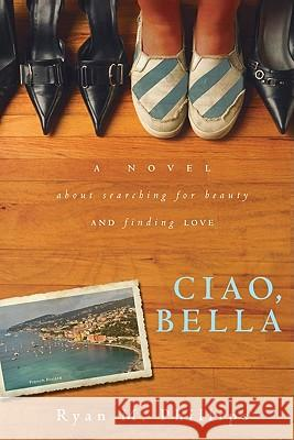 Ciao, Bella: A Novel about Searching for Beauty and Finding Love Ryan Phillips 9780768437263
