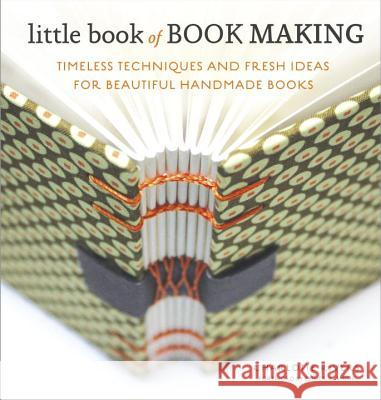 Little Book of Book Making: Timeless Techniques and Fresh Ideas for Beautiful Handmade Books Charlotte Rivers Esther K. Smith 9780770435141