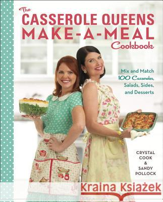 The Casserole Queens Make-A-Meal Cookbook: Mix and Match 100 Casseroles, Salads, Sides, and Desserts Crystal Cook Sandy Pollock 9780770436803