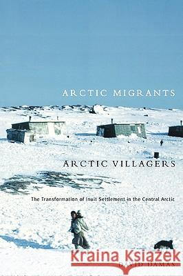 Arctic Migrants/Arctic Villagers: The Transformation of Inuit Settlement in the Central Arctic David Damas 9780773524057