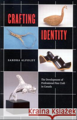 Crafting Identity: The Development of Professional Fine Craft in Canada Sandra Alfoldy 9780773528604