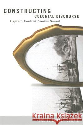 Constructing Colonial Discourse: Captain Cook at Nootka Sound Noel Elizabeth Currie 9780773529151