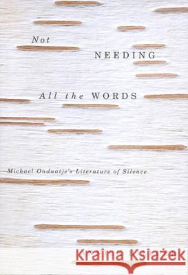 Not Needing All the Words: Michael Ondaatje's Literature of Silence Annick Hillger 9780773530300