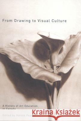 From Drawing to Visual Culture: A History of Art Education in Canada Harold Pearse 9780773530706