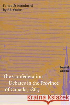 The Confederation Debates in the Province of Canada, 1865 P. B. Waite GED Martin 9780773530935