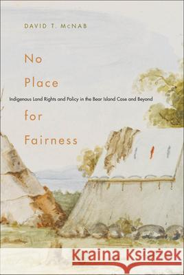 No Place for Fairness: Indigenous Land Rights and Policy in the Bear Island Case and Beyond David T. McNab 9780773535886
