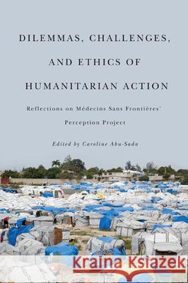 Dilemmas, Challenges, and Ethics of Humanitarian Action: Reflections on Mdecins Sans Frontires' Perception Project Caroline Abu-Sada 9780773540866