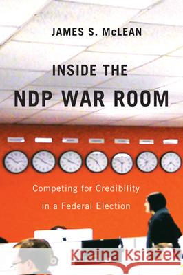 Inside the Ndp War Room: Competing for Credibility in a Federal Election James S. McLean 9780773540927