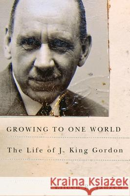 Growing to One World: The Life of J. King Gordon Eileen R. Janzen 9780773542617