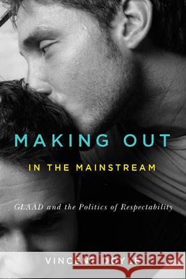 Making Out in the Mainstream: GLAAD and the Politics of Respectability Vincent Doyle 9780773546783