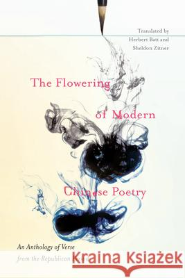 The Flowering of Modern Chinese Poetry: An Anthology of Verse from the Republican Period Herbert Batt Sheldon Zitner 9780773547650