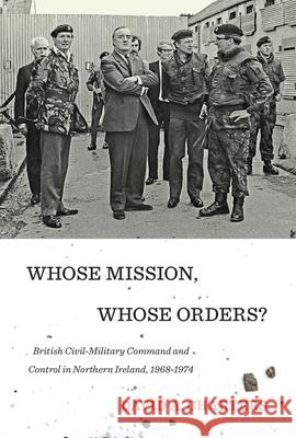 Whose Mission, Whose Orders?: British Civil-Military Command and Control in Northern Ireland, 1968-1974 David A. Charters 9780773549265