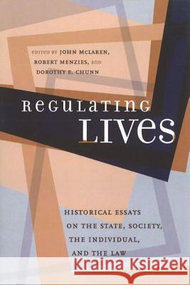 Regulating Lives: Historical Essays on the State, Society, the Individual, and the Law John McLaren Dorothy Chunn Robert Menzies 9780774808873