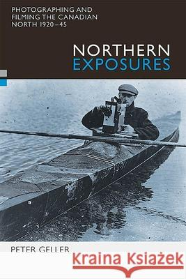 Northern Exposures: Photographing and Filming the Canadian North, 1920-45 Peter Geller 9780774809283