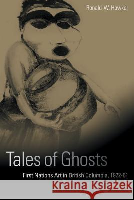 Tales of Ghosts: First Nations Art in British Columbia, 1922-61 Ronald W. Hawker 9780774809559