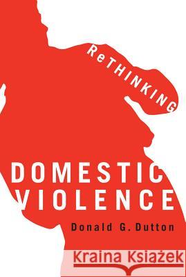 Rethinking Domestic Violence Donald G. Dutton 9780774810159