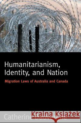 Humanitarianism, Identity, and Nation: Migration Laws in Canada and Australia Catherine Dauvergne 9780774811132
