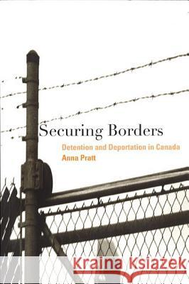Securing Borders: Detention and Deportation in Canada Anna Pratt 9780774811552