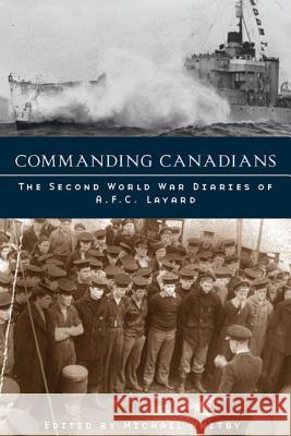 Commanding Canadians: The Second World War Diaries of A. F. C. Layard Michael Whitby 9780774811941