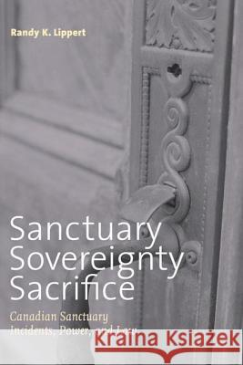 Sanctuary, Sovereignty, Sacrifice: Canadian Sanctuary Incidents, Power, and Law Randy K. Lippert 9780774812504