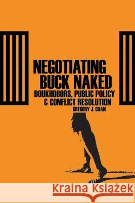 Negotiating Buck Naked : Doukhobors, Public Policy, and Conflict Resolution Gregory J. Cran 9780774812597 UBC Press