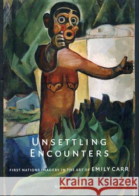 Unsettling Encounters: First Nations Imagery in the Art of Emily Carr Gerta Moray 9780774812825