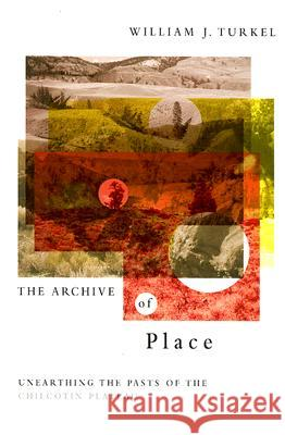 The Archive of Place: Unearthing the Pasts of the Chilcotin Plateau William J. Turkel Graeme Wynn 9780774813761